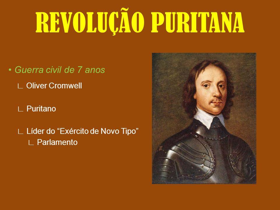 REVOLUÇÃO PURITANA Guerra civil de 7 anos Oliver Cromwell Puritano Líder do Exército de Novo Tipo Parlamento