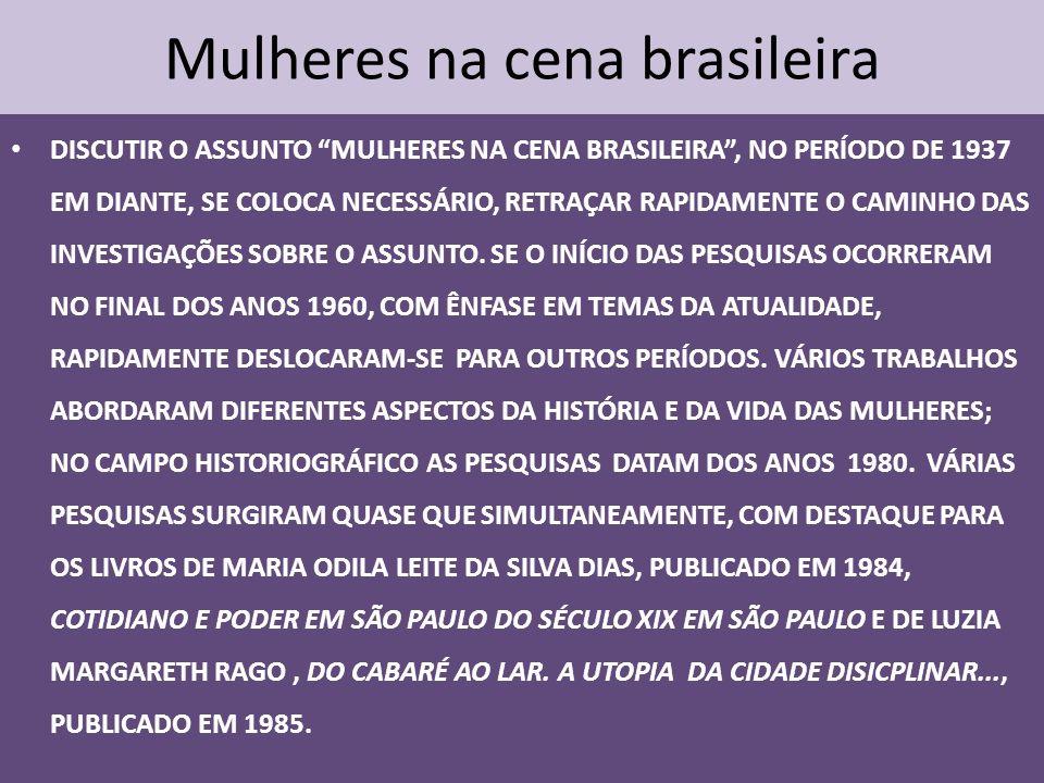 Mulheres na cena brasileira DISCUTIR O ASSUNTO MULHERES NA CENA BRASILEIRA, NO PERÍODO DE 1937 EM DIANTE, SE COLOCA NECESSÁRIO, RETRAÇAR RAPIDAMENTE O CAMINHO DAS INVESTIGAÇÕES SOBRE O ASSUNTO.