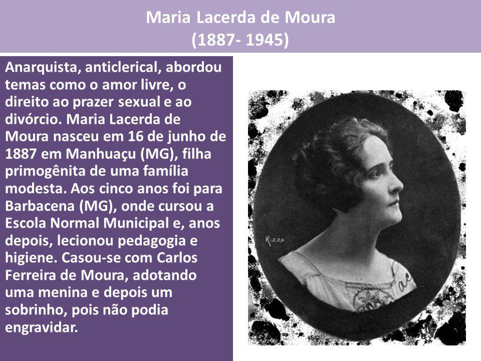 Maria Lacerda de Moura (1887- 1945) Anarquista, anticlerical, abordou temas como o amor livre, o direito ao prazer sexual e ao divórcio. Maria Lacerda
