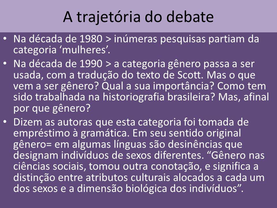 A trajetória do debate Na década de 1980 > inúmeras pesquisas partiam da categoria mulheres. Na década de 1990 > a categoria gênero passa a ser usada,