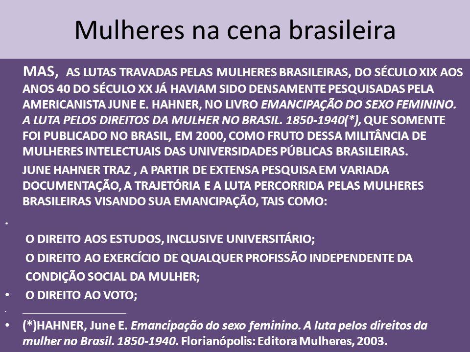 Mulheres na cena brasileira MAS, AS LUTAS TRAVADAS PELAS MULHERES BRASILEIRAS, DO SÉCULO XIX AOS ANOS 40 DO SÉCULO XX JÁ HAVIAM SIDO DENSAMENTE PESQUISADAS PELA AMERICANISTA JUNE E.