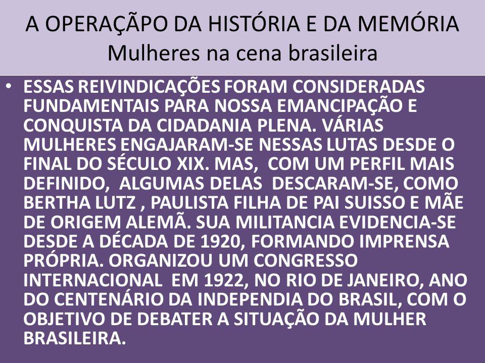 A OPERAÇÃPO DA HISTÓRIA E DA MEMÓRIA Mulheres na cena brasileira ESSAS REIVINDICAÇÕES FORAM CONSIDERADAS FUNDAMENTAIS PARA NOSSA EMANCIPAÇÃO E CONQUISTA DA CIDADANIA PLENA.