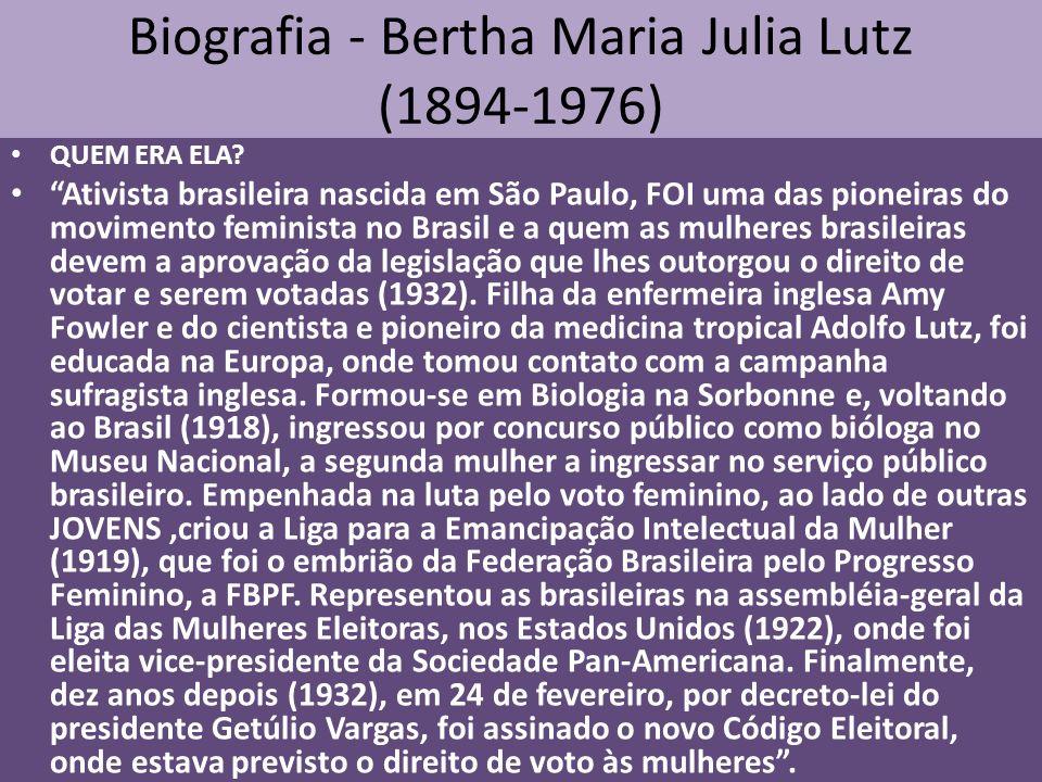 Biografia - Bertha Maria Julia Lutz (1894-1976) QUEM ERA ELA? Ativista brasileira nascida em São Paulo, FOI uma das pioneiras do movimento feminista n