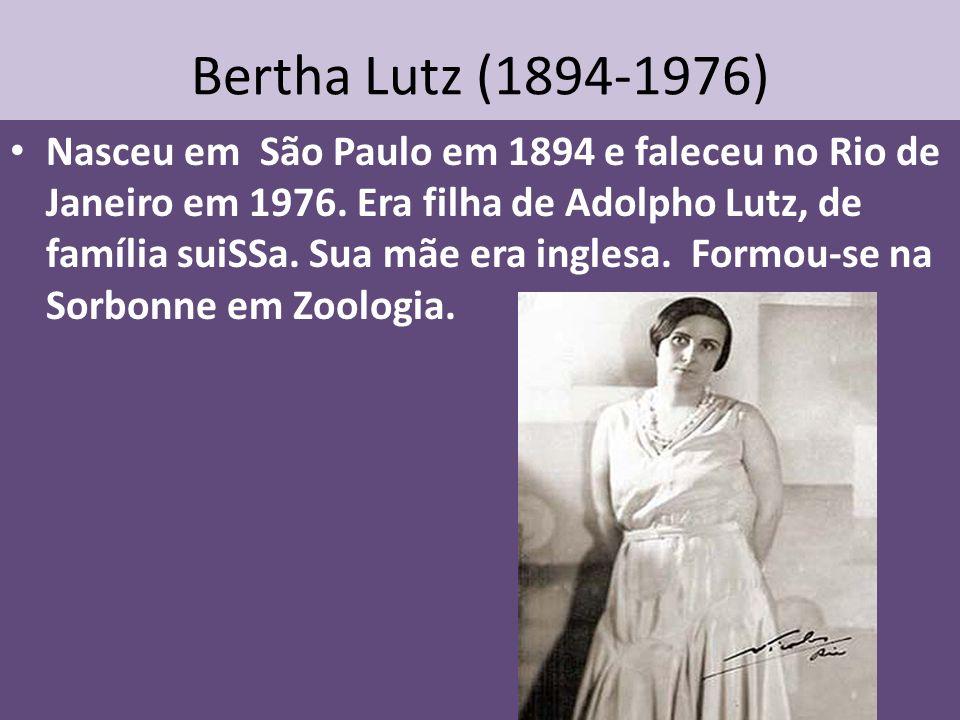 Bertha Lutz (1894-1976) Nasceu em São Paulo em 1894 e faleceu no Rio de Janeiro em 1976. Era filha de Adolpho Lutz, de família suiSSa. Sua mãe era ing