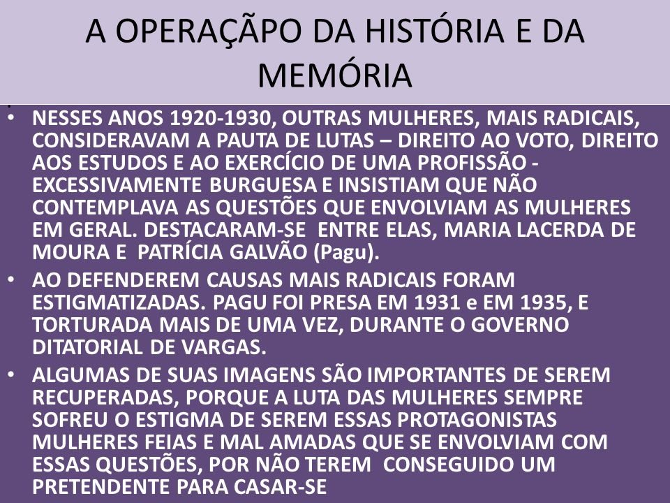 A OPERAÇÃPO DA HISTÓRIA E DA MEMÓRIA NESSES ANOS 1920-1930, OUTRAS MULHERES, MAIS RADICAIS, CONSIDERAVAM A PAUTA DE LUTAS – DIREITO AO VOTO, DIREITO AOS ESTUDOS E AO EXERCÍCIO DE UMA PROFISSÃO - EXCESSIVAMENTE BURGUESA E INSISTIAM QUE NÃO CONTEMPLAVA AS QUESTÕES QUE ENVOLVIAM AS MULHERES EM GERAL.