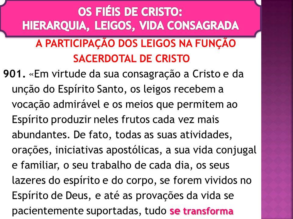 A PARTICIPAÇÃO DOS LEIGOS NA FUNÇÃO SACERDOTAL DE CRISTO se transforma 901. «Em virtude da sua consagração a Cristo e da unção do Espírito Santo, os l