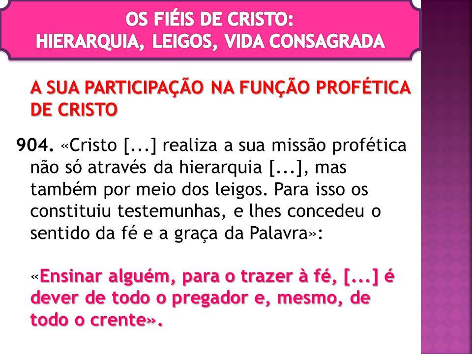 A SUA PARTICIPAÇÃO NA FUNÇÃO PROFÉTICA DE CRISTO 904. «Cristo [...] realiza a sua missão profética não só através da hierarquia [...], mas também por