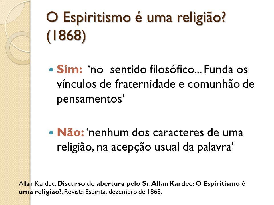O Espiritismo é uma religião? (1868) Sim: no sentido filosófico... Funda os vínculos de fraternidade e comunhão de pensamentos Não: nenhum dos caracte
