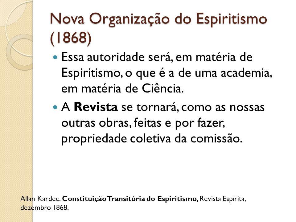 Nova Organização do Espiritismo (1868) Essa autoridade será, em matéria de Espiritismo, o que é a de uma academia, em matéria de Ciência. A Revista se