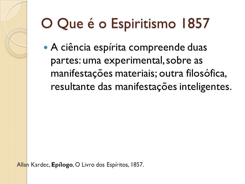 O Que é o Espiritismo 1857 A ciência espírita compreende duas partes: uma experimental, sobre as manifestações materiais; outra filosófica, resultante