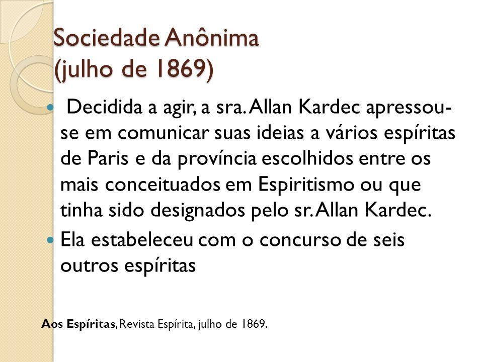 Sociedade Anônima (julho de 1869) Decidida a agir, a sra. Allan Kardec apressou- se em comunicar suas ideias a vários espíritas de Paris e da provínci