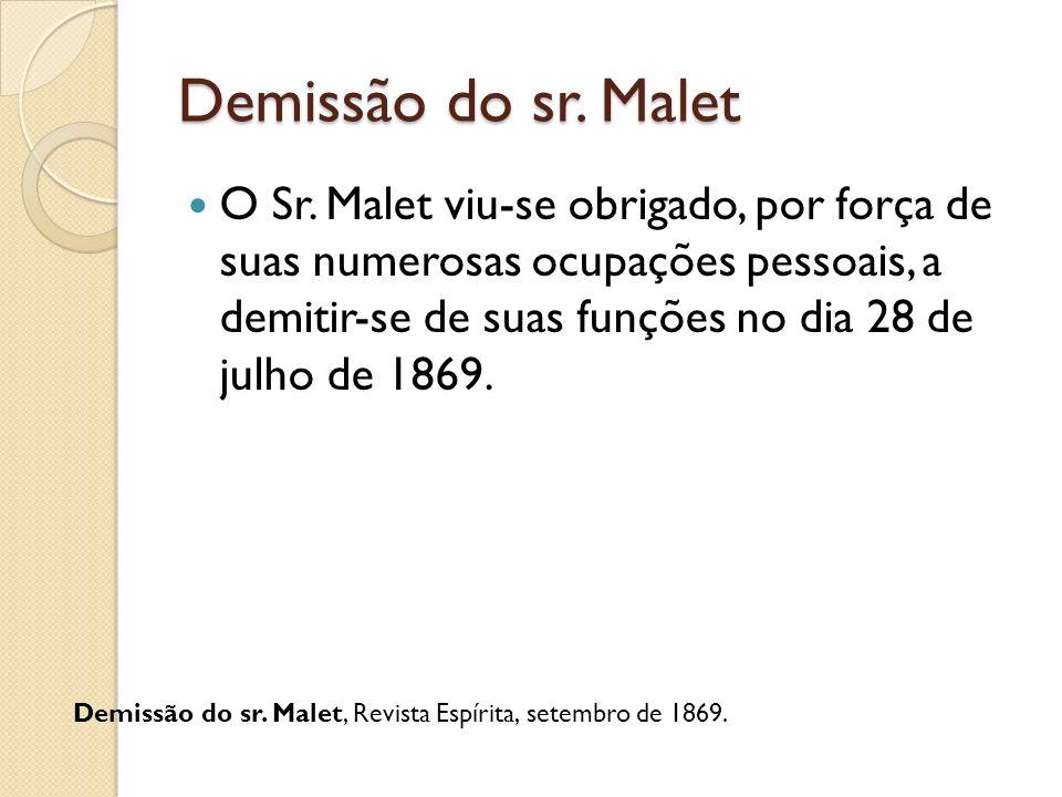 Demissão do sr. Malet O Sr. Malet viu-se obrigado, por força de suas numerosas ocupações pessoais, a demitir-se de suas funções no dia 28 de julho de