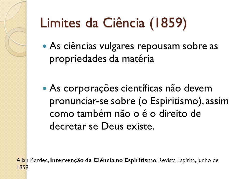 Limites da Ciência (1859) As ciências vulgares repousam sobre as propriedades da matéria As corporações científicas não devem pronunciar-se sobre (o E