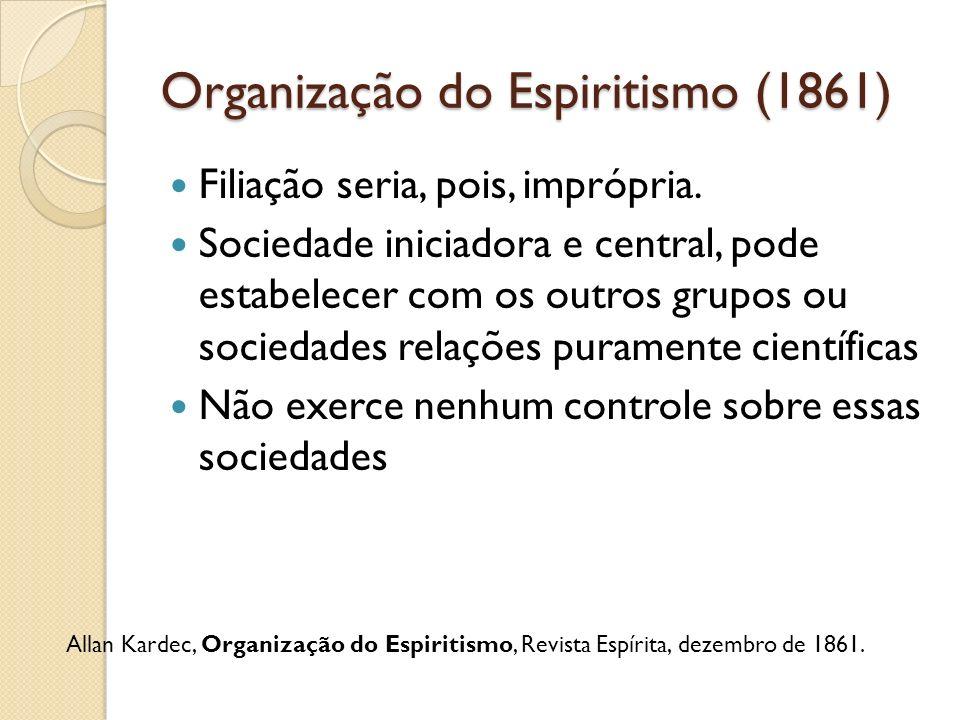 Organização do Espiritismo (1861) Filiação seria, pois, imprópria. Sociedade iniciadora e central, pode estabelecer com os outros grupos ou sociedades