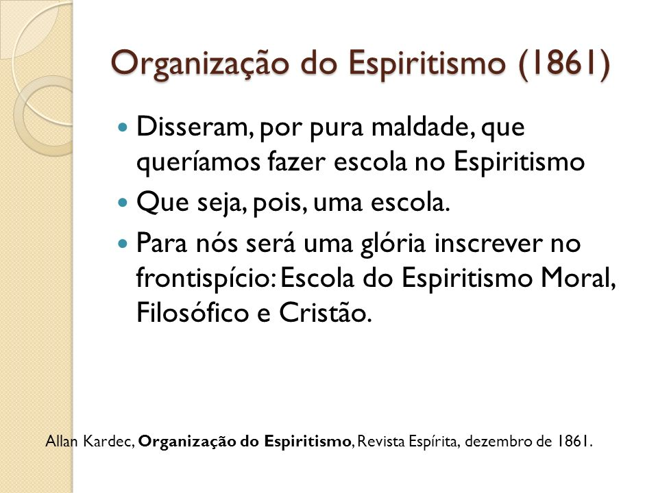 Organização do Espiritismo (1861) Disseram, por pura maldade, que queríamos fazer escola no Espiritismo Que seja, pois, uma escola. Para nós será uma