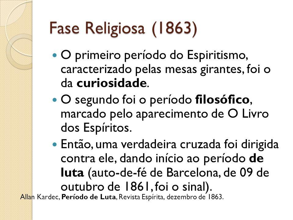 Fase Religiosa (1863) O primeiro período do Espiritismo, caracterizado pelas mesas girantes, foi o da curiosidade. O segundo foi o período filosófico,