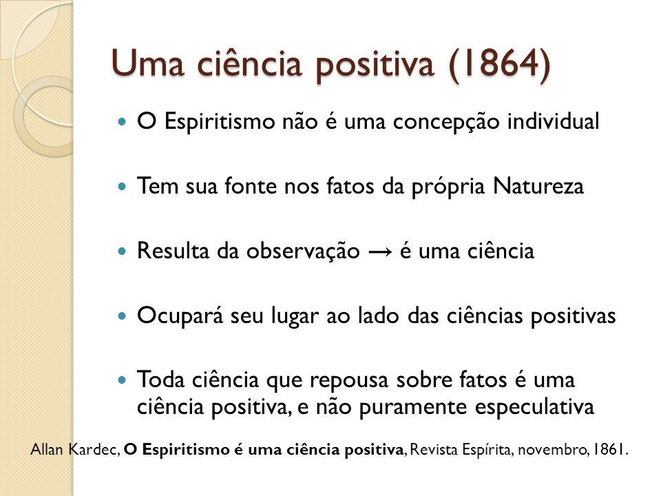 Uma ciência positiva (1864) O Espiritismo não é uma concepção individual Tem sua fonte nos fatos da própria Natureza Resulta da observação é uma ciênc