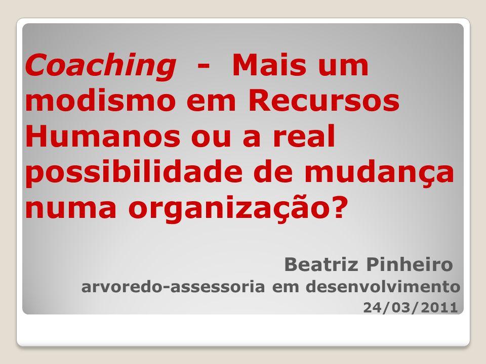 Coaching - Mais um modismo em Recursos Humanos ou a real possibilidade de mudança numa organização? Beatriz Pinheiro arvoredo-assessoria em desenvolvi