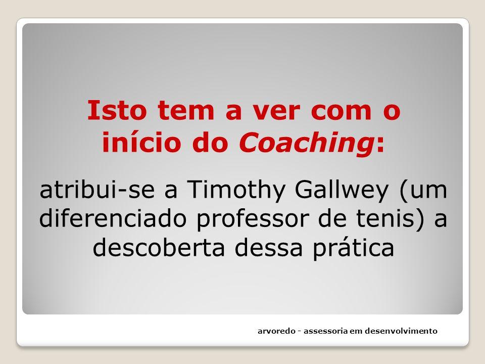 Isto tem a ver com o início do Coaching: atribui-se a Timothy Gallwey (um diferenciado professor de tenis) a descoberta dessa prática arvoredo - asses