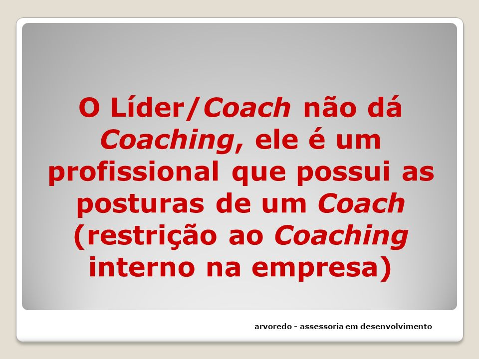 O Líder/Coach não dá Coaching, ele é um profissional que possui as posturas de um Coach (restrição ao Coaching interno na empresa) arvoredo - assessor