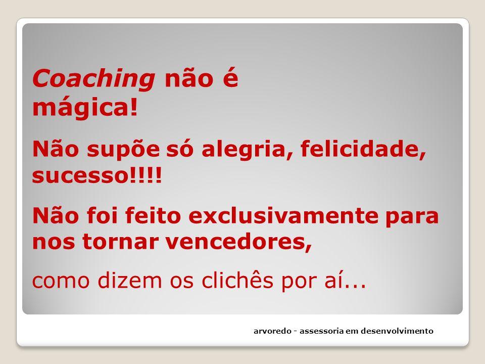 Coaching não é mágica! Não supõe só alegria, felicidade, sucesso!!!! Não foi feito exclusivamente para nos tornar vencedores, como dizem os clichês po