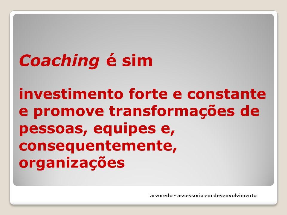 Coaching é sim investimento forte e constante e promove transformações de pessoas, equipes e, consequentemente, organizações arvoredo - assessoria em