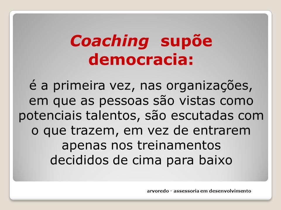 Coaching supõe democracia: é a primeira vez, nas organizações, em que as pessoas são vistas como potenciais talentos, são escutadas com o que trazem,