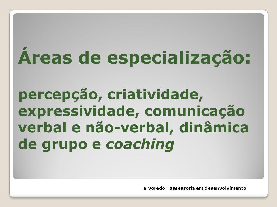 Áreas de especialização: percepção, criatividade, expressividade, comunicação verbal e não-verbal, dinâmica de grupo e coaching arvoredo - assessoria