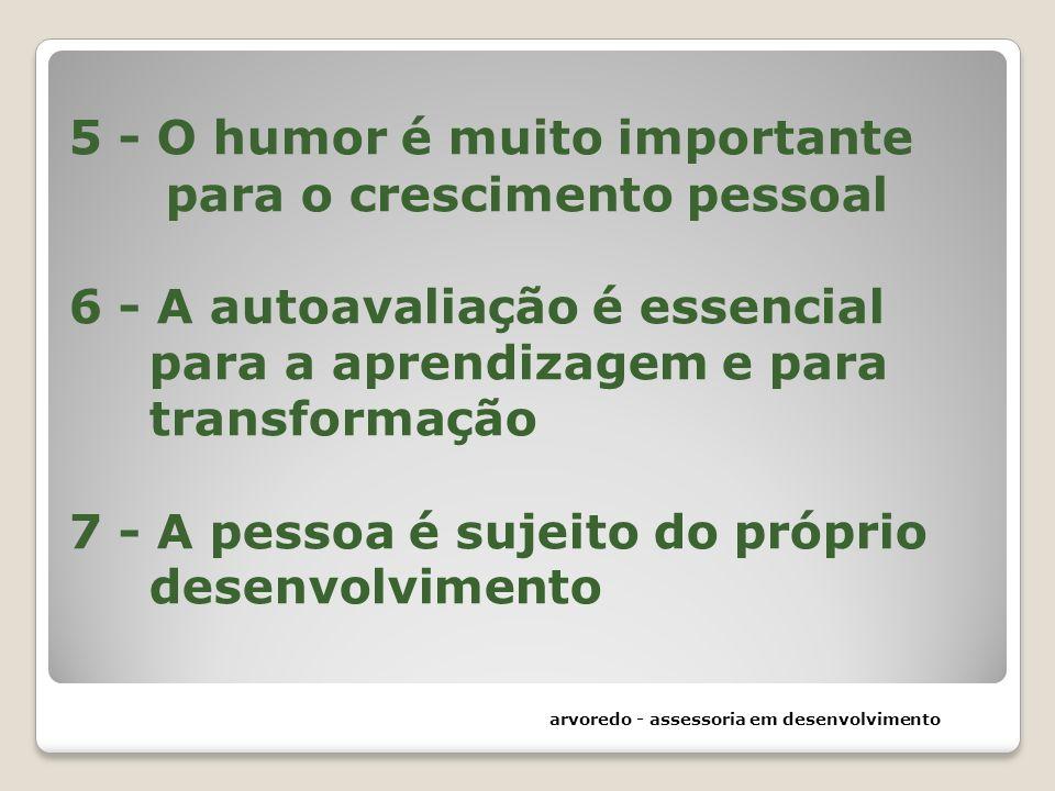 5 - O humor é muito importante para o crescimento pessoal 6 - A autoavaliação é essencial para a aprendizagem e para transformação 7 - A pessoa é suje