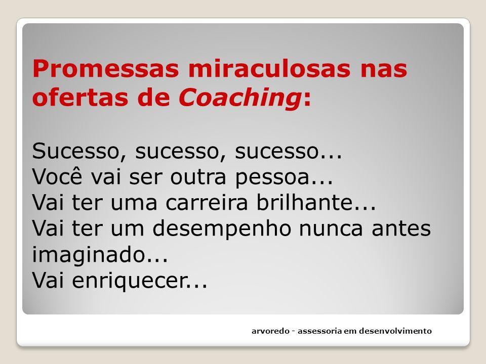 Promessas miraculosas nas ofertas de Coaching: Sucesso, sucesso, sucesso... Você vai ser outra pessoa... Vai ter uma carreira brilhante... Vai ter um