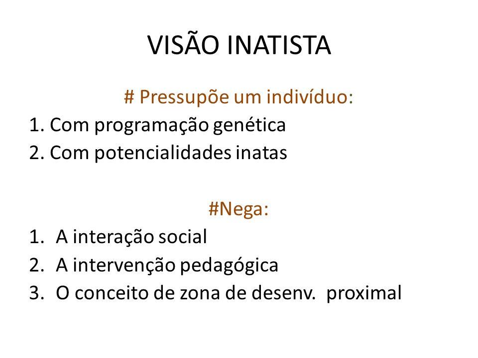 VISÃO INATISTA # Pressupõe um indivíduo: 1. Com programação genética 2. Com potencialidades inatas #Nega: 1.A interação social 2.A intervenção pedagóg