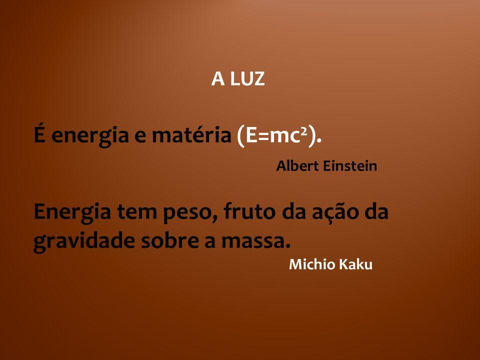 A LUZ É energia e matéria (E=mc 2 ). Albert Einstein Energia tem peso, fruto da ação da gravidade sobre a massa. Michio Kaku