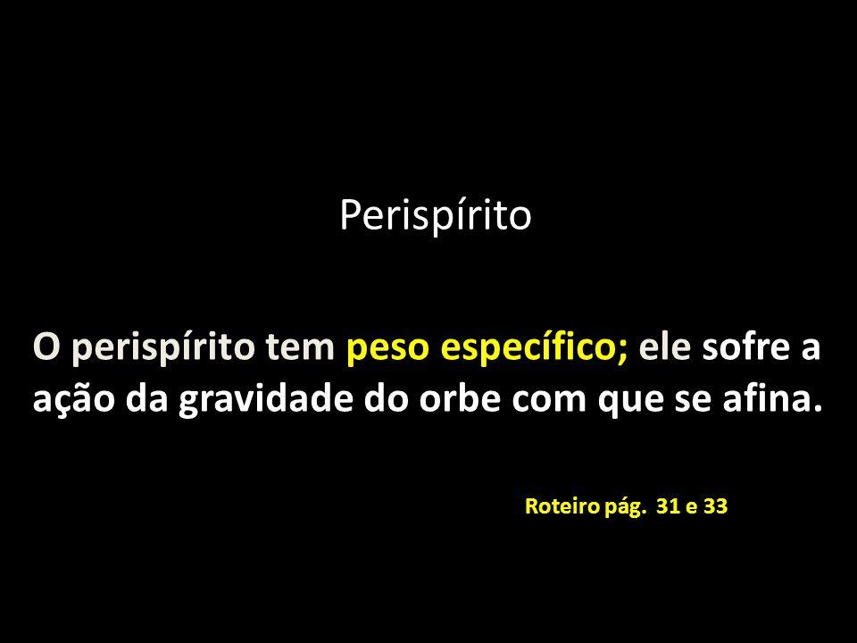 O perispírito tem peso específico; ele sofre a ação da gravidade do orbe com que se afina. Roteiro pág. 31 e 33 Perispírito