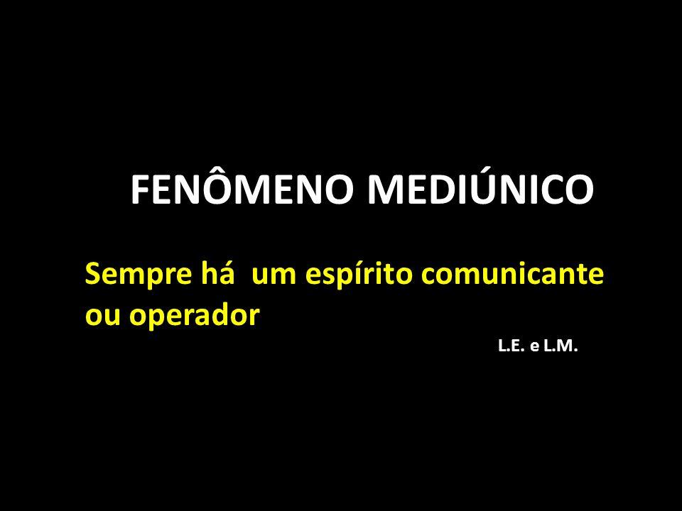 FENÔMENO MEDIÚNICO Sempre há um espírito comunicante ou operador L.E. e L.M.
