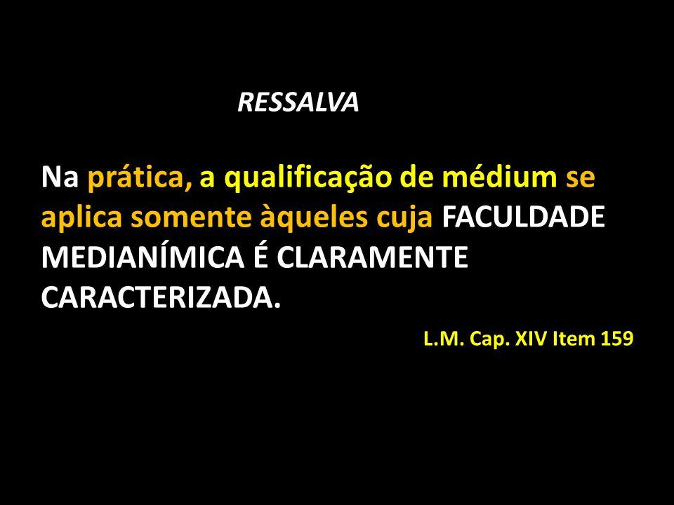 RESSALVA Na prática, a qualificação de médium se aplica somente àqueles cuja FACULDADE MEDIANÍMICA É CLARAMENTE CARACTERIZADA. L.M. Cap. XIV Item 159