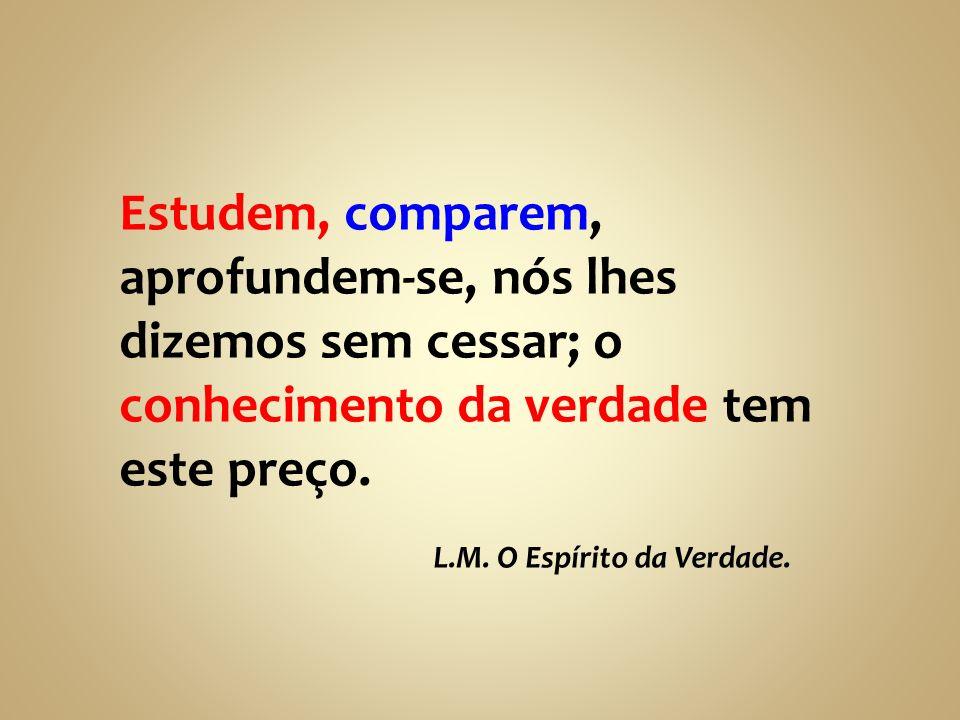 Estudem, comparem, aprofundem-se, nós lhes dizemos sem cessar; o conhecimento da verdade tem este preço. L.M. O Espírito da Verdade.