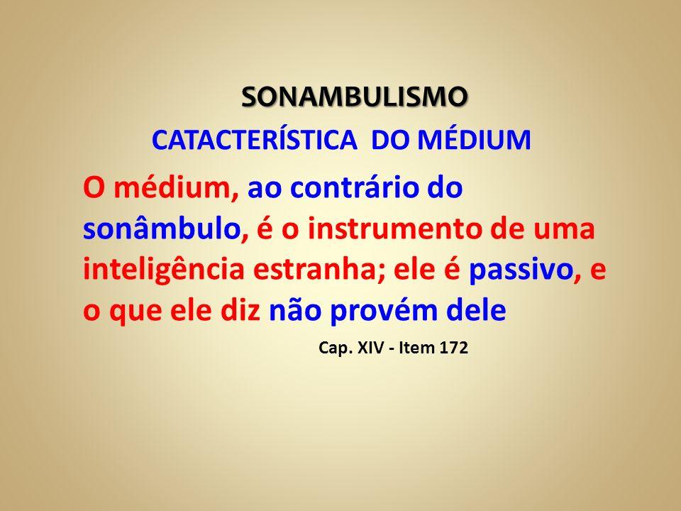 SONAMBULISMO CATACTERÍSTICA DO MÉDIUM O médium, ao contrário do sonâmbulo, é o instrumento de uma inteligência estranha; ele é passivo, e o que ele di