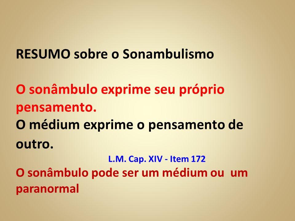 RESUMO sobre o Sonambulismo O sonâmbulo exprime seu próprio pensamento. O médium exprime o pensamento de outro. L.M. Cap. XIV - Item 172 O sonâmbulo p