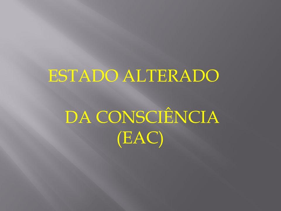 ESTADO ALTERADO DA CONSCIÊNCIA (EAC)