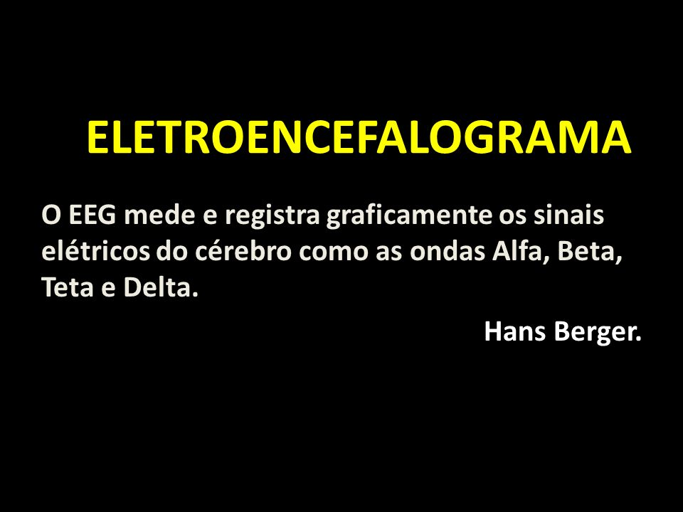 ELETROENCEFALOGRAMA ELETROENCEFALOGRAMA O EEG mede e registra graficamente os sinais elétricos do cérebro como as ondas Alfa, Beta, Teta e Delta. Hans