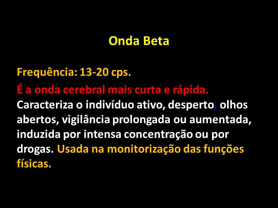Onda Beta Frequência: 13-20 cps. É a onda cerebral mais curta e rápida. Caracteriza o indivíduo ativo, desperto, olhos abertos, vigilância prolongada