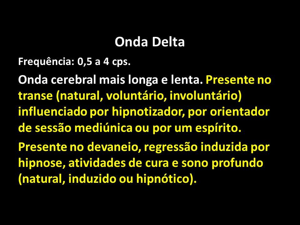 Onda Delta Frequência: 0,5 a 4 cps. Onda cerebral mais longa e lenta. Presente no transe (natural, voluntário, involuntário) influenciado por hipnotiz