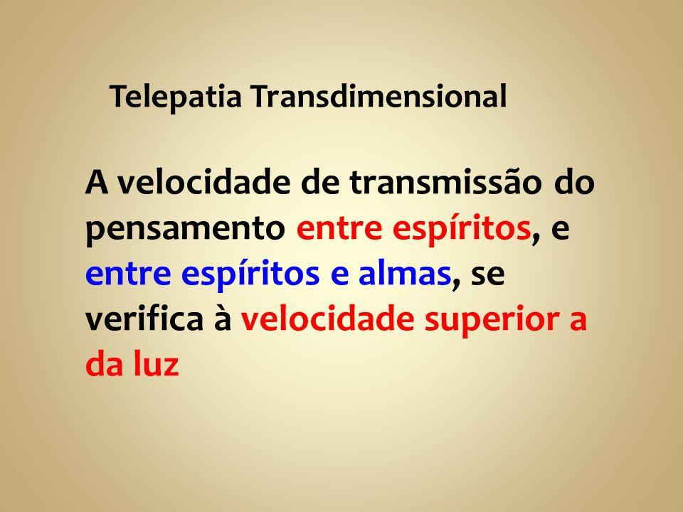 Telepatia Transdimensional A velocidade de transmissão do pensamento entre espíritos, e entre espíritos e almas, se verifica à velocidade superior a d