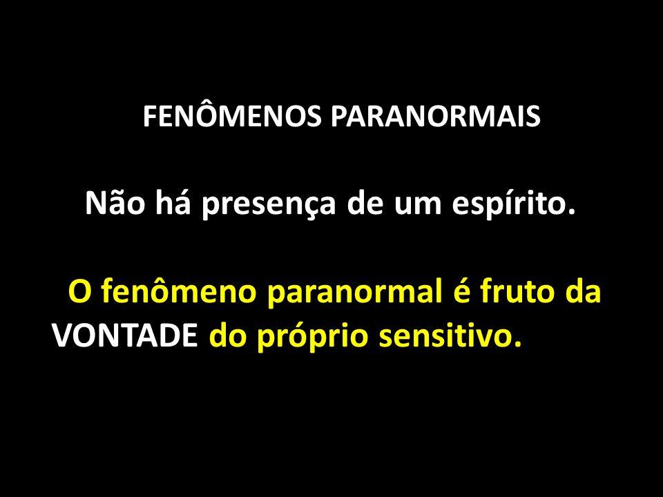 FENÔMENOS PARANORMAIS Não há presença de um espírito. O fenômeno paranormal é fruto da VONTADE do próprio sensitivo.