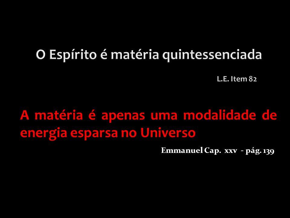 A matéria é apenas uma modalidade de energia esparsa no Universo Emmanuel Cap. xxv - pág. 139