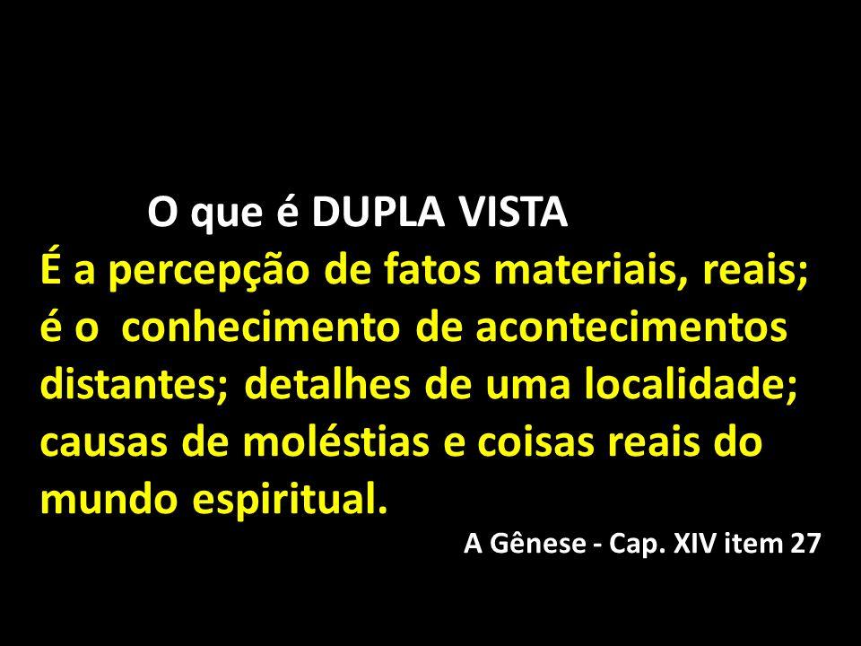 O que é DUPLA VISTA É a percepção de fatos materiais, reais; é o conhecimento de acontecimentos distantes; detalhes de uma localidade; causas de molés