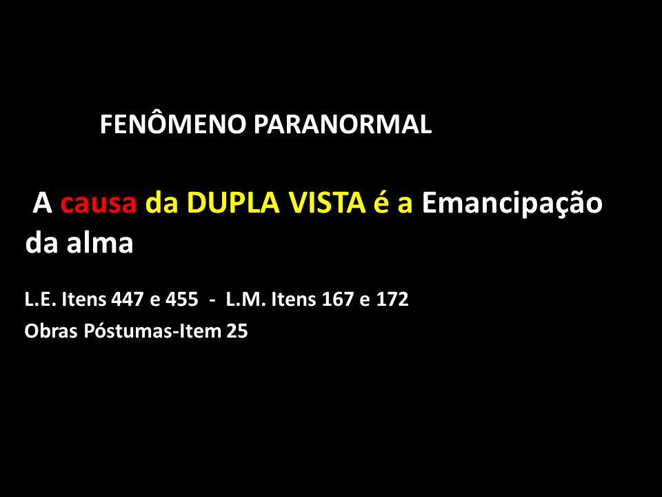 FENÔMENO PARANORMAL A causa da DUPLA VISTA é a Emancipação da alma L.E. Itens 447 e 455 - L.M. Itens 167 e 172 Obras Póstumas-Item 25