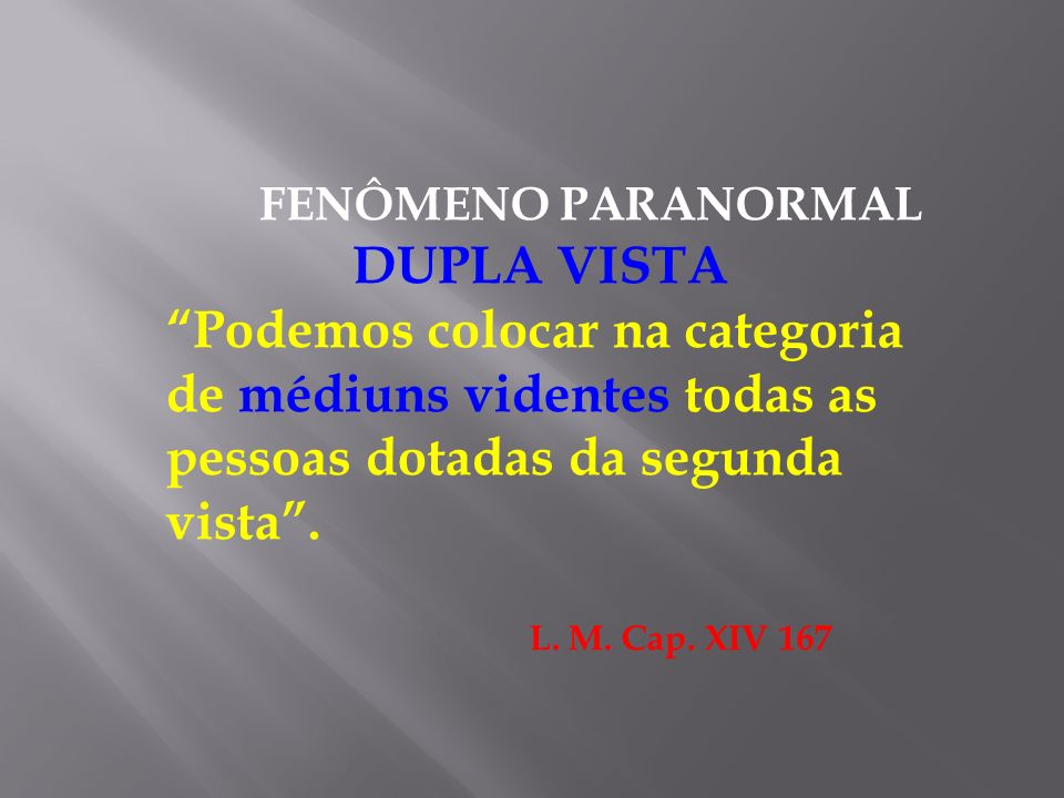 FENÔMENO PARANORMAL DUPLA VISTA Podemos colocar na categoria de médiuns videntes todas as pessoas dotadas da segunda vista. L. M. Cap. XIV 167