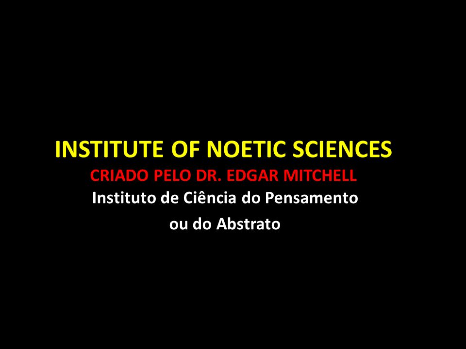 INSTITUTE OF NOETIC SCIENCES CRIADO PELO DR. EDGAR MITCHELL Instituto de Ciência do Pensamento ou do Abstrato