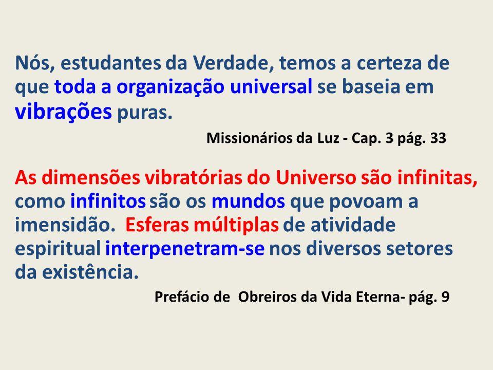 Nós, estudantes da Verdade, temos a certeza de que toda a organização universal se baseia em vibrações puras. Missionários da Luz - Cap. 3 pág. 33 As